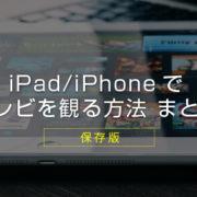 【保存版】iPadやiPhoneでテレビ(ワンセグ/地デジ・フルセグ)を観る方法 まとめ